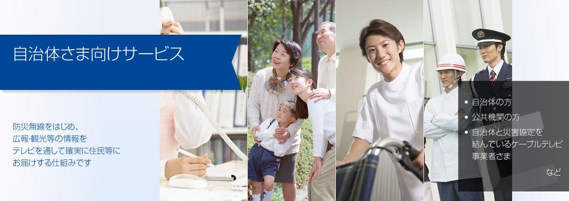 自治体さま向けサービス ― 防災無線をはじめ、広報・観光等の情報をテレビを通して確実に住民等にお届けする仕組みです