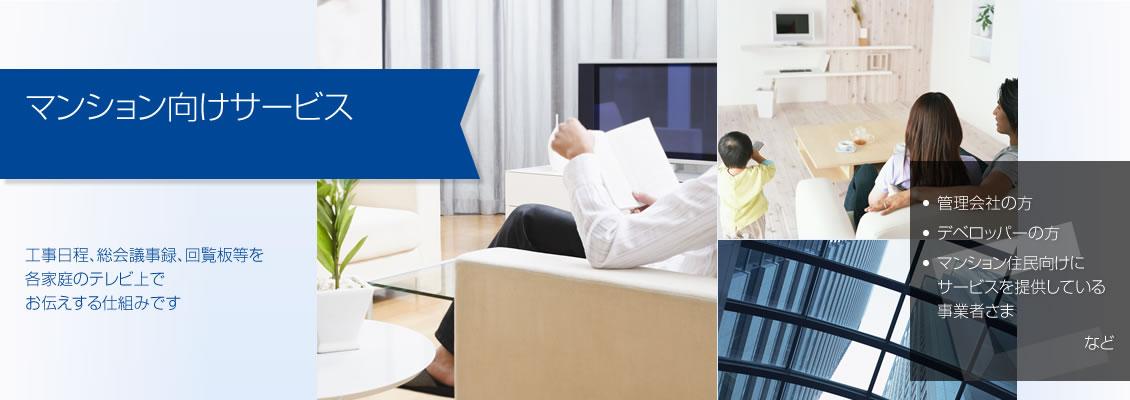 マンション向けサービス ― マンション住民の家庭のテレビ向に情報を配信したり、配信確認したりできます。総会日時や工事情報などを確実にお伝えし、管理コストを下げる仕組みです